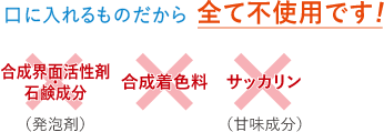 全て不使用 合成界面活性剤・石鹸成分(発泡剤)/合成着色料/サッカリン(甘味成分)